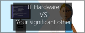 IT Hardware vs your significant other